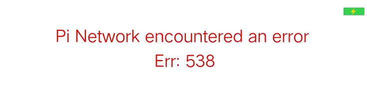Pi Network encountered an error Err: 538